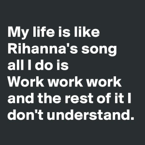 My-life-is-like-Rihanna-s-song-all-I-do-is-Work-w
